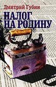 Дмитрий Губин -Налог на Родину. Очерки тучных времен