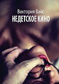 Виктория Вайс -Недетское кино. Трилогия
