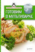 Коллектив Авторов -Готовим в мультиварке