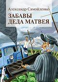 Александр Самойленко -Забавы деда Матвея. Сборник рассказов, повесть