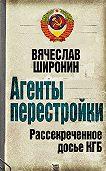 Вячеслав Широнин -Агенты перестройки. Рассекреченное досье КГБ