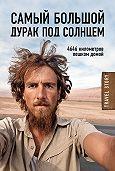 Кристоф Рехаге -Самый большой дурак под солнцем. 4646 километров пешком домой