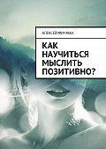 Алексей Мичман -Как научиться мыслить позитивно?