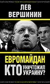 Лев Вершинин -Евромайдан. Кто уничтожил Украину?