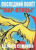 Эдуард Семенов - Последний полет «Жар-птицы»
