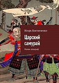 Игорь Костюченко -Царский самурай. Роман-апокриф