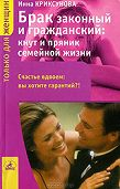 Инна Криксунова -Брак законный и гражданский: кнут и пряник семейной жизни