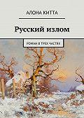 Алона Китта -Русский излом. Роман втрех частях