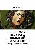 Яков Быль -«Любимой» власти– большой ималенькой