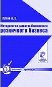 А. В. Пухов - Методология развития банковского розничного бизнеса