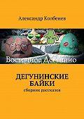 Александр Колбенев -Дегунинские байки. Сборник рассказов