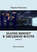 Мария Непеина -Мария Беннет взвездном флоте. Книга3.Мы наЗемле