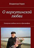 Владимир Герун -О воркутинской любви. Северная любовь поэта ифилософия