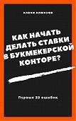 Алвин Алмазов -Как начать делать ставки в букмекерской конторе? Первые 20 ошибок
