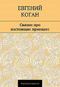 Евгений Коган -Сказки про настоящих принцесс