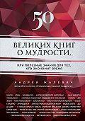 Андрей Жалевич -50 великих книг о мудрости, или Полезные знания для тех, кто экономит время