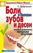 Светлана Валерьевна Дубровская - Боли и болезни зубов и десен. Лечение и профилактика народными средствами