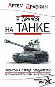 Артем Драбкин -Я дрался на танке. Фронтовая правда Победителей
