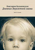 Виктория Балановская -Дневник двухлетнеймамы