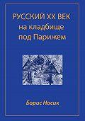 Борис Носик -Русский XX век на кладбище под Парижем