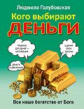 Людмила Голубовская -Кого выбирают деньги. Все наше богатство от Бога