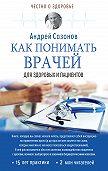 Андрей Сазонов -Как понимать врачей. Для здоровых и пациентов