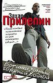 Захар Прилепин -Ботинки, полные горячей водкой (сборник)