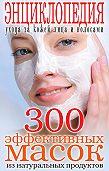 Татьяна Лагутина -300 эффективных масок из натуральных продуктов. Энциклопедия ухода за кожей лица и волосами