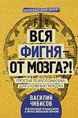 Василий Чибисов -Вся фигня – от мозга?! Простая психосоматика для сложных граждан