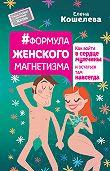 Елена Кошелева - #Формула женского магнетизма. Как войти в сердце мужчины и остаться там навсегда