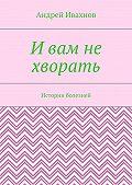 Андрей Ивахнов -И вам не хворать. Истории болезней