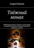 Андрей Иванов -Таёжный монах. Необыкновенные случаи в монастыре иживые рассказы осамых светлых и странных людях