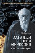 Рудольф Баландин - Загадки теории эволюции. В чем ошибался Дарвин