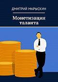 Дмитрий Марыскин -Монетизация таланта