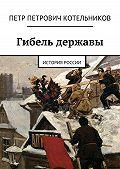 Петр Котельников - Гибель державы. История России
