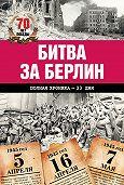 Андрей Сульдин - Битва за Берлин. Полная хроника – 23 дня и ночи