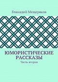 Геннадий Мещеряков -Юмористические рассказы. Часть вторая