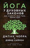 Дипак Чопра -Йога. 7духовных законов. Как исцелить свое тело, разум и дух