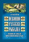 Леонид Сабанеев - Исконно русская рыбалка: Жизнь и ловля пресноводных рыб