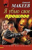 Алексей Макеев -Я убью свое прошлое