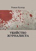 Роман Булгар -Убийство журналиста