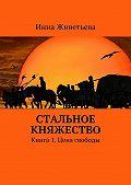 Инна Живетьева -Стальное княжество. Книга 1. Цена свободы