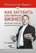 Константин Бакшт -Как загубить собственный бизнес. Вредные советы предпринимателям