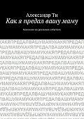Александр Ти - Как я предал вашумаму