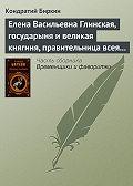 Кондратий Биркин -Елена Васильевна Глинская, государыня и великая княгиня, правительница всея Руси