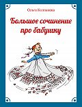 Ольга Колпакова - Большое сочинение про бабушку
