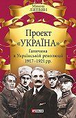 Микола Литвин -Проект «Україна». Галичина в Українській революції 1917–1921 рр.