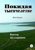 Виктор Балдоржиев -Покидая тысячелетие. Книга первая