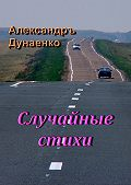 Александръ Дунаенко -Случайные стихи
