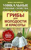 Ирина Филиппова -Грибы для молодости и красоты